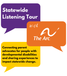 Statewide Listening Tour with The Arc. Connecting parent advocates for people with developmental disabilities and sharing experiences to impact statewide change.